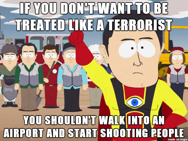 Apparently the LAX shooter had a note that said he was tired of Americans being treated like terrorists