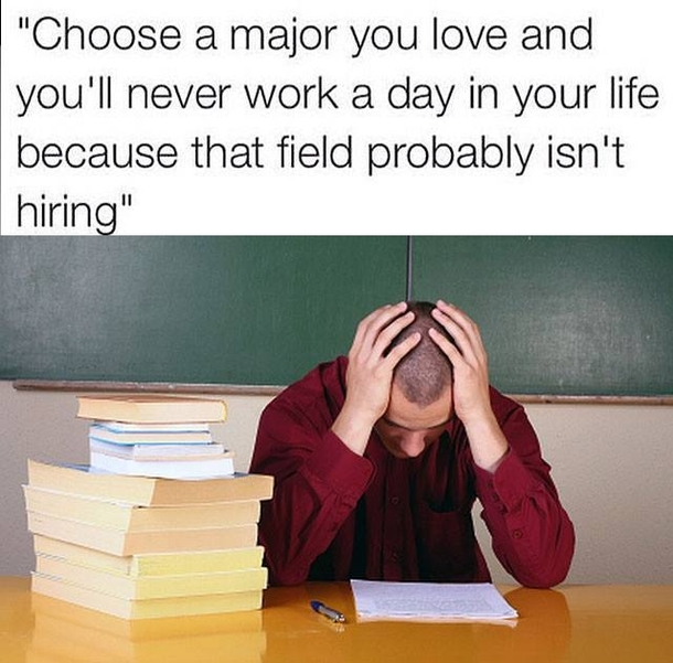 Choose A Major You Love And Youll Never Work A Day In Your Life They
