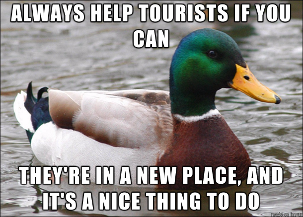 Im a bartender and always help tourists out when they come into the pub I live by this even if they dont buy a drink or leave a tip