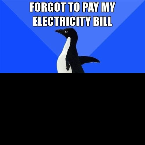 Ohm my gosh I forgot to pay the electricity bill