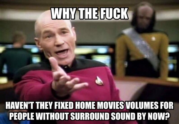 Seriously though you go from not hearing the dialogue to blowing your speakers out from action