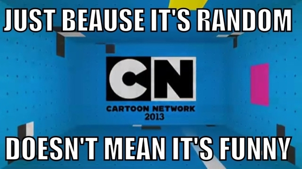 Some people may not like me for this but Modern Cartoon Network Im sick if this shit Every show is the same terrible humor