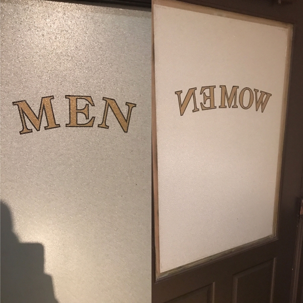 The bathroom door says men from the outside but from the inside says women spelled backwards so you think you were in the wrong bathroom