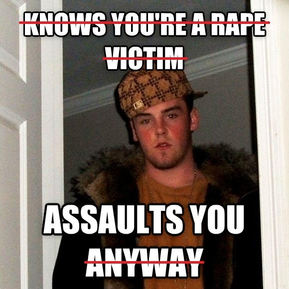 To the user whos ex-boyfriend assaulted her this should be sufficient for a Scumbag Steve but I hope you reported him