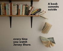 A book commits suicide every time you watch Jersey Shore Please save the books