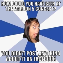 Actual girl I know said this to my friend after he went to the maroon  concert
