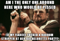 After reading through a thread about bachelorette parties I thought this to myself