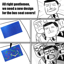 All right gentlemen we need a new design for the bus seat covers