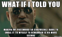 Any password that require a letter a number a symbol a capital  digits and cannot have any part of your name in it