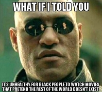 As a Black guy who hates movies with all black  cast FU Tyler Perry
