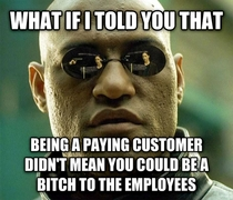 As a clerk at a grocery store this annoys the hell out of me when customers use this argument