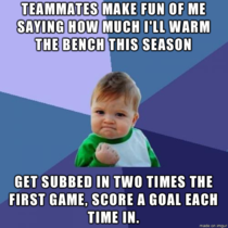 As a High School Junior who just made the Soccer team after two previous failed attempts