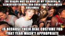 As a kid I was always annoyed with the teachers who would just put on a witch hat or cape for Halloween I just started working at an elementary school and now understand