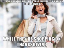 As a retail worker on Thanksgiving I find these people are just as bad as the greedy corporations