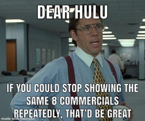 Dear Hulu if you have to show commercials please stop repeating the same ones