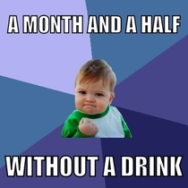 Going from a bottle a night to a month and a half sober may not seem much but to me it feels like a giant achievement