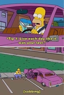 Homer live everyday like its your last