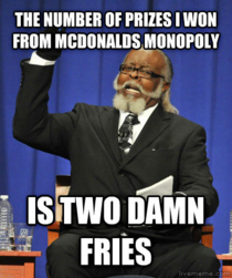I always eat McDonalds more during monopoly season in hopes of winning something