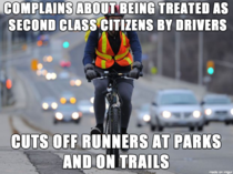I do a lot of running outdoors on trails and the hypocrisy of some scumbag cyclists is almost unbelievable