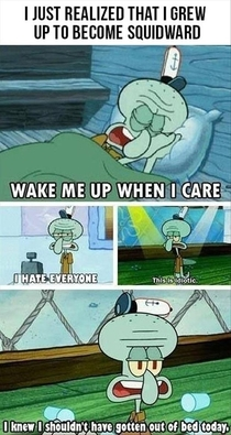 I just realized that I grew up to become squidward