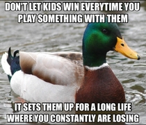 I thought this was common sense until I recently got bitched out when I didnt let a four year old win a board game