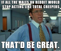 Im not a female but after seeing the comments on pretty much every females post