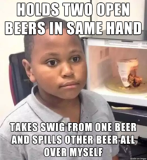 It was my first beer too I am not a smart man