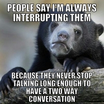 Its frustrating and I end up just being silent