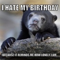 Its my birthday this week and everyone assumes I am not happy because I dont want to get older