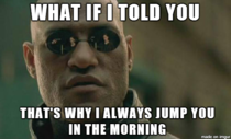 My BF always complains that he doesnt last long when I jump him in the morning