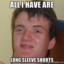 My friend was looking for shorts in his closet all he could find were sweatpants