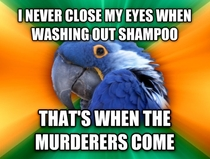 My paranoia has caused many a sore eyes after the shower