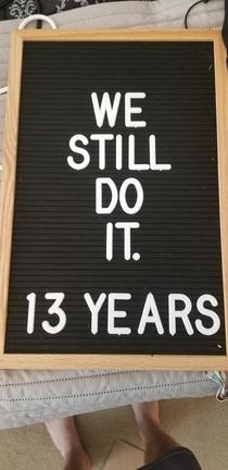 My wife put We Still Do  Years on this letterboard I added a word when she wasnt looking She is posting this version to Facebook as I type this without realizing the change Wish me luck