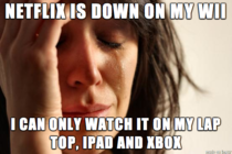 Netflix was down on my Wii last night and I realized I might have been overreacting a little