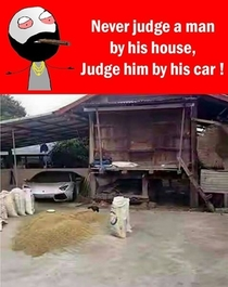 Never Judge a man by his house Judge him by his car