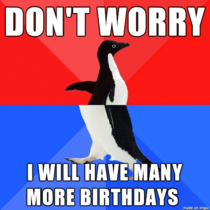 Said this when my aunt was worried about ruining my birthday by announcing she was terminally ill