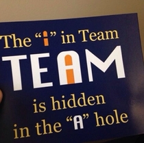 The I in team is hidden in the a-hole