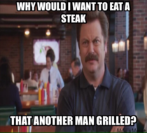 This was my Dads response when I suggested going to a steakhouse for his birthday I think my Dad is Ron Swanson