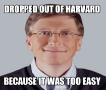 To everyone dropping out because Bill Gates did and now he is a billionaire keep this in mind