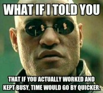 To my coworkers standing around complaining about how slow time is passing by