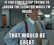 To the morbidly obese guy testing our elevator by bouncing around