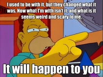 When to an outside music festival I got called out by a bunch of young teens after they heard me saying that metal isnt what it used to be Instantly relived an old Simpson quote