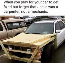 When you pray for your car to get fixed but forget that Jesus was a carpenter