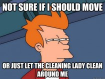 Whenever the cleaning lady is here