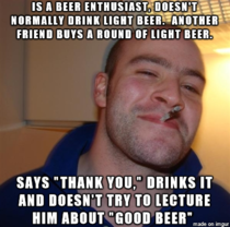You ever have that friend who is a beer snob and wants to tell you about it all of the time How about a shout out to the Good Guy Beer Snob